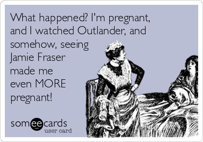 What happened? I'm pregnant, and I watched Outlander, and somehow, seeing Jamie Fraser made me even MORE pregnant!