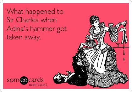 What happened to  Sir Charles when Adina's hammer got taken away.