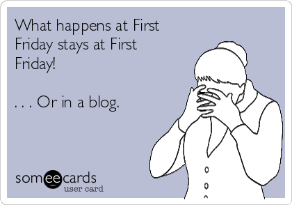 What happens at First Friday stays at First Friday!  . . . Or in a blog.