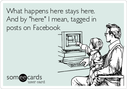 """What happens here stays here.  And by """"here"""" I mean, tagged in posts on Facebook"""