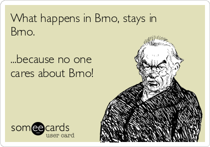 What happens in Brno, stays in Brno.  ...because no one cares about Brno!