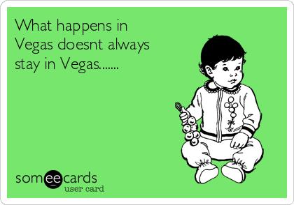 What happens in Vegas doesnt always stay in Vegas.......