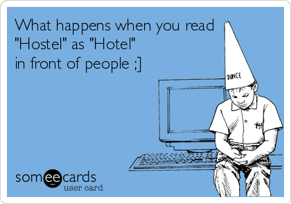 "What happens when you read  ""Hostel"" as ""Hotel""  in front of people ;]"