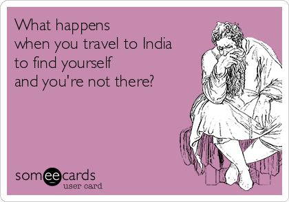 What happens  when you travel to India to find yourself and you're not there?