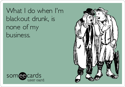 What I do when I'm blackout drunk, is none of my business.