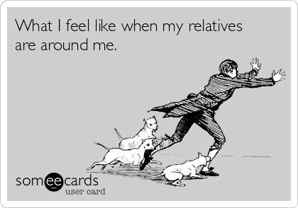 What I feel like when my relatives are around me.