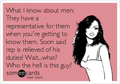 What I know about men:  They have a representative for them when you're getting to know them. Soon said rep is relieved of his duties! Wait...what? Who the hell is this guy?