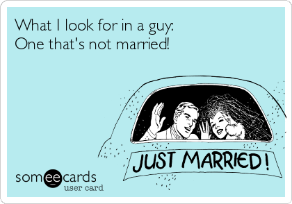 What I look for in a guy: One that's not married!