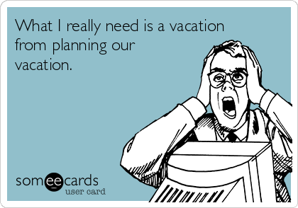 What I really need is a vacation from planning our vacation.