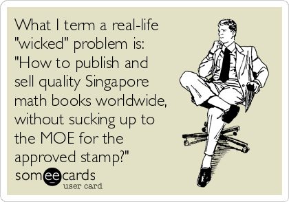 """What I term a real-life """"wicked"""" problem is: """"How to publish and sell quality Singapore math books worldwide,  without sucking up to the MOE for the approved stamp?"""""""