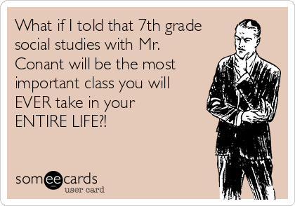 What if I told that 7th grade social studies with Mr. Conant will be the most important class you will EVER take in your ENTIRE LIFE?!