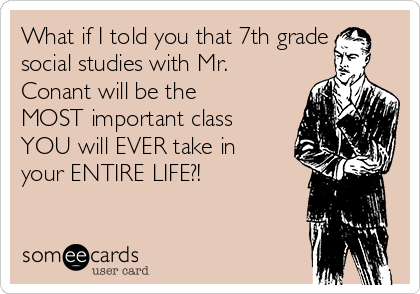 What if I told you that 7th grade social studies with Mr. Conant will be the MOST important class YOU will EVER take in your ENTIRE LIFE?!