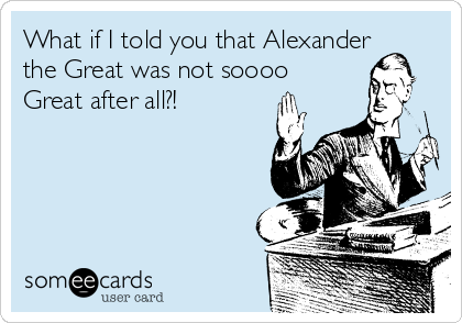 What if I told you that Alexander the Great was not soooo Great after all?!
