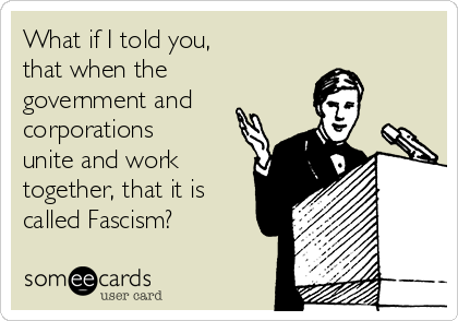 What if I told you, that when the government and  corporations unite and work together, that it is called Fascism?
