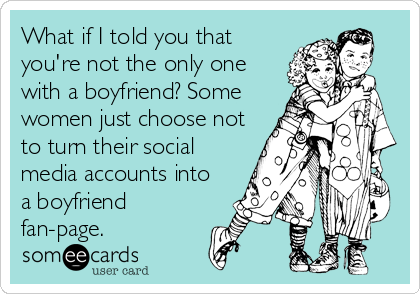 What if I told you that you're not the only one with a boyfriend? Some women just choose not to turn their social media accounts into a boyfriend fan-page.