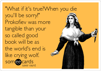 """""""What if it's true?When you die you'll be sorry!"""" Prokofiev was more tangible than your so called good book will be as the world's end is like crying wolf."""