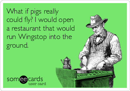 What if pigs really could fly? I would open a restaurant that would run Wingstop into the ground.