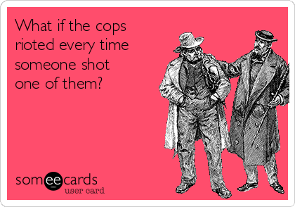 What if the cops rioted every time someone shot one of them?