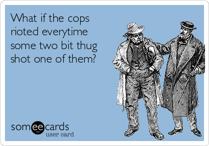 What if the cops rioted everytime some two bit thug shot one of them?
