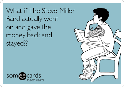 What if The Steve Miller Band actually went on and gave the money back and stayed??