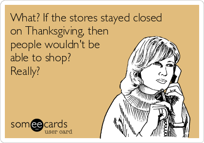 What? If the stores stayed closed on Thanksgiving, then people wouldn't be able to shop? Really?