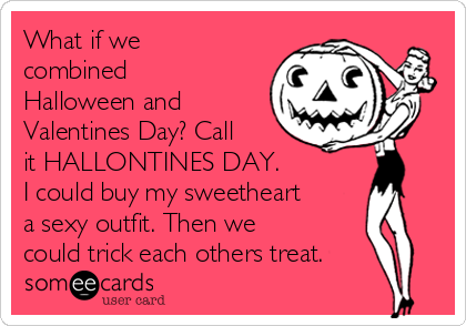 What if we combined Halloween and Valentines Day? Call it HALLONTINES DAY. I could buy my sweetheart a sexy outfit. Then we could trick each others treat.