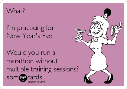 What?  I'm practicing for New Year's Eve.   Would you run a marathon without multiple training sessions?
