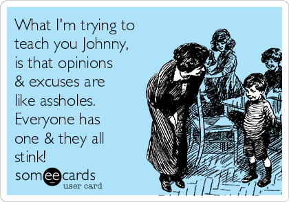 What I'm trying to teach you Johnny, is that opinions & excuses are like assholes. Everyone has one & they all stink!