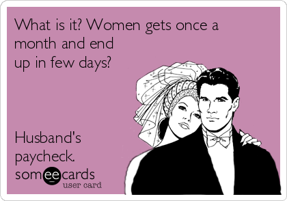 What is it? Women gets once a month and end up in few days?    Husband's paycheck.