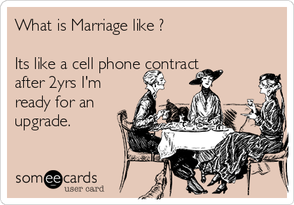 What is Marriage like ?  Its like a cell phone contract after 2yrs I'm ready for an upgrade.
