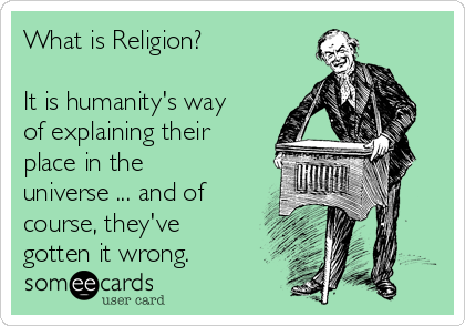 What is Religion?  It is humanity's way of explaining their place in the universe ... and of course, they've gotten it wrong.