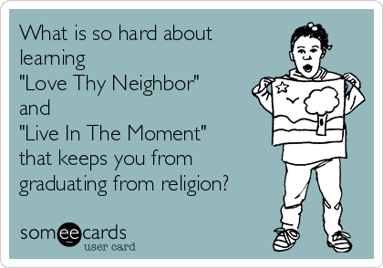 """What is so hard about learning  """"Love Thy Neighbor"""" and """"Live In The Moment"""" that keeps you from graduating from religion?"""