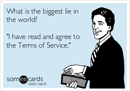"""What is the biggest lie in the world?  """"I have read and agree to the Terms of Service."""""""