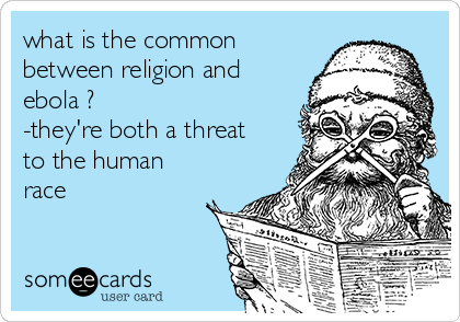 what is the common between religion and ebola ? -they're both a threat to the human race