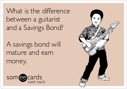 What is the difference  between a guitarist and a Savings Bond?  A savings bond will  mature and earn money.