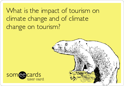What is the impact of tourism on climate change and of climate change on tourism?