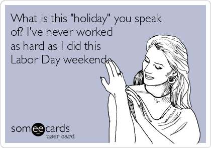 "What is this ""holiday"" you speak of? I've never worked as hard as I did this Labor Day weekend"