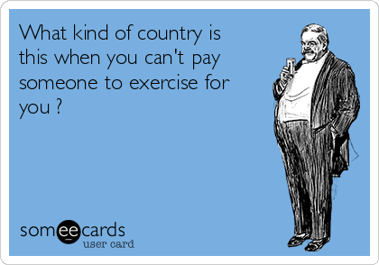 What kind of country is this when you can't pay someone to exercise for you ?