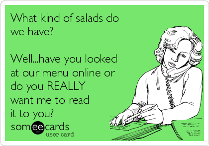 What kind of salads do we have?   Well...have you looked at our menu online or do you REALLY want me to read it to you?