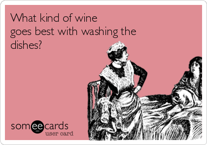 What kind of wine goes best with washing the dishes?