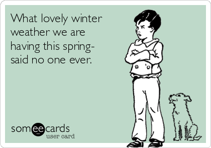 What lovely winter weather we are having this spring- said no one ever.