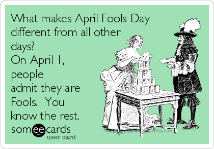 What makes April Fools Day different from all other days? On April 1, people admit they are Fools.  You know the rest.