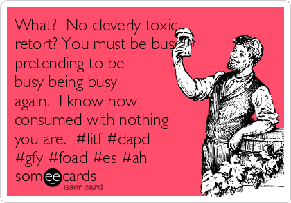 What?  No cleverly toxic retort? You must be busy pretending to be busy being busy again.  I know how consumed with nothing you are.  #litf #dapd #gfy #foad #es #ah