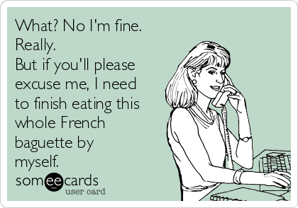What? No I'm fine. Really.  But if you'll please excuse me, I need to finish eating this whole French baguette by myself.