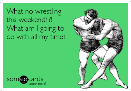 What no wrestling this weekend?!?!  What am I going to do with all my time?