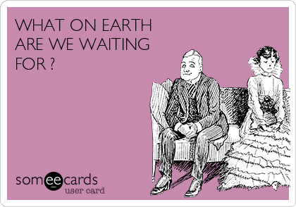 WHAT ON EARTH ARE WE WAITING FOR ?