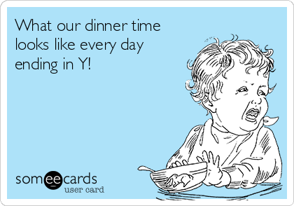 What our dinner time looks like every day ending in Y!