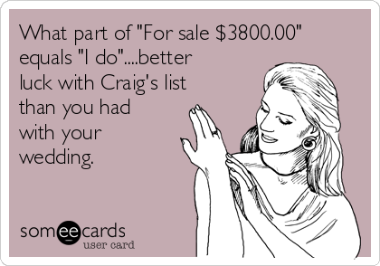 "What part of ""For sale $3800.00"" equals ""I do""....better luck with Craig's list than you had with your wedding."