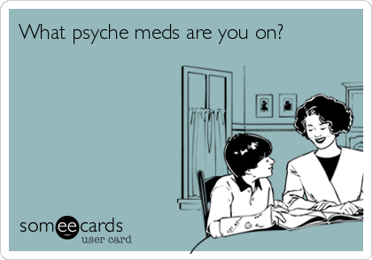 What psyche meds are you on?