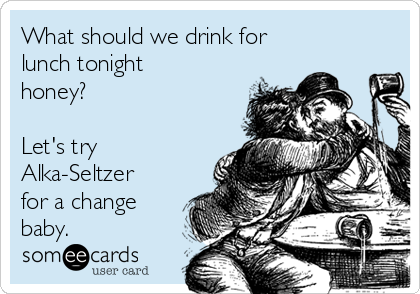 What should we drink for lunch tonight honey?  Let's try Alka-Seltzer for a change baby.